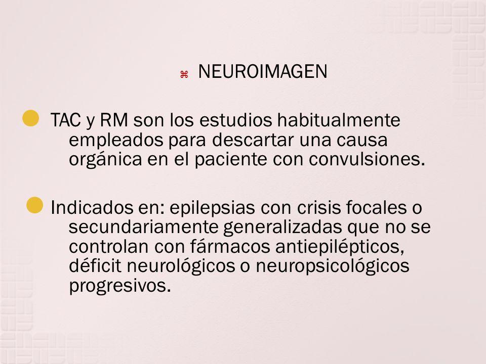 NEUROIMAGEN TAC y RM son los estudios habitualmente empleados para descartar una causa orgánica en el paciente con convulsiones. Indicados en: epileps