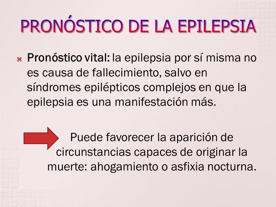 Pronóstico vital: la epilepsia por sí misma no es causa de fallecimiento, salvo en síndromes epilépticos complejos en que la epilepsia es una manifest