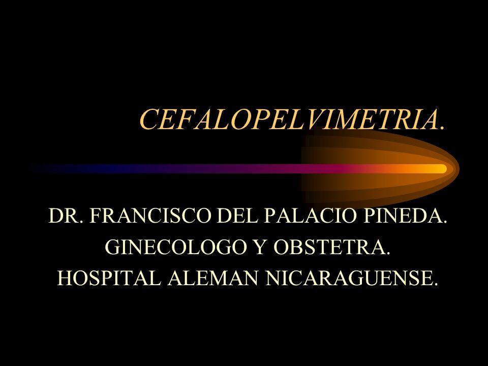 CEFALOPELVIMETRIA. DR. FRANCISCO DEL PALACIO PINEDA. GINECOLOGO Y OBSTETRA. HOSPITAL ALEMAN NICARAGUENSE.