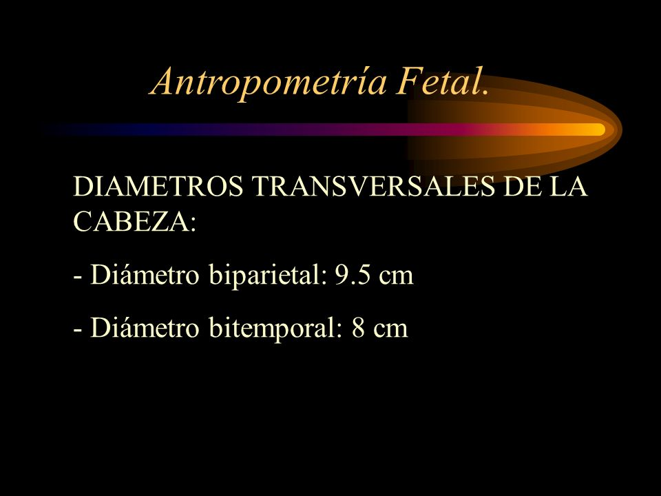 DIAMETROS TRANSVERSALES DE LA CABEZA: - Diámetro biparietal: 9.5 cm - Diámetro bitemporal: 8 cm Antropometría Fetal.