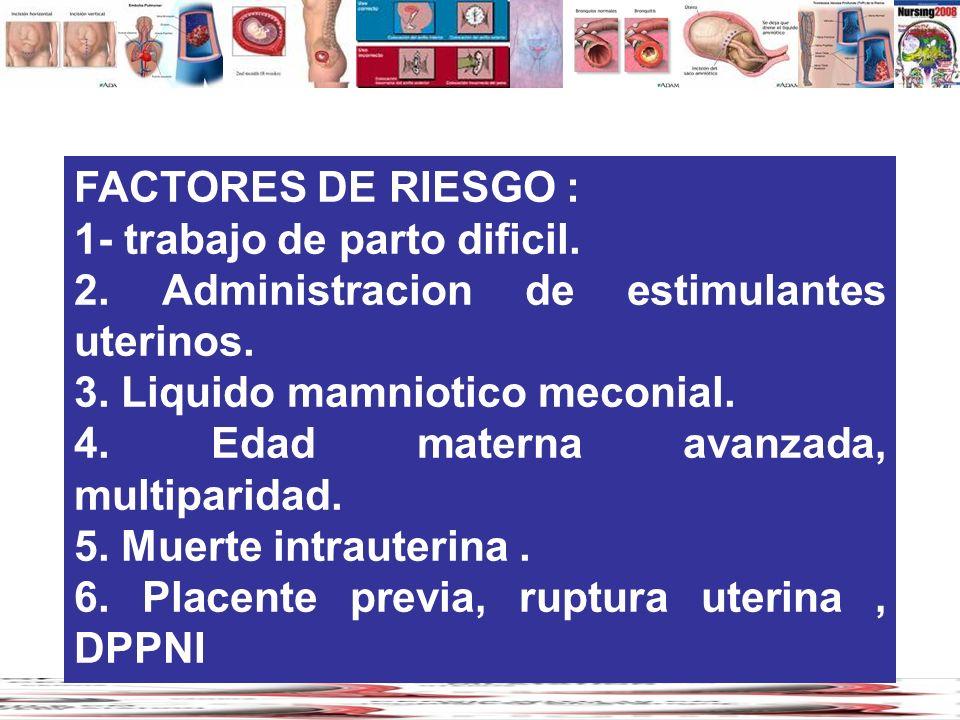 FACTORES DE RIESGO : 1- trabajo de parto dificil. 2. Administracion de estimulantes uterinos. 3. Liquido mamniotico meconial. 4. Edad materna avanzada