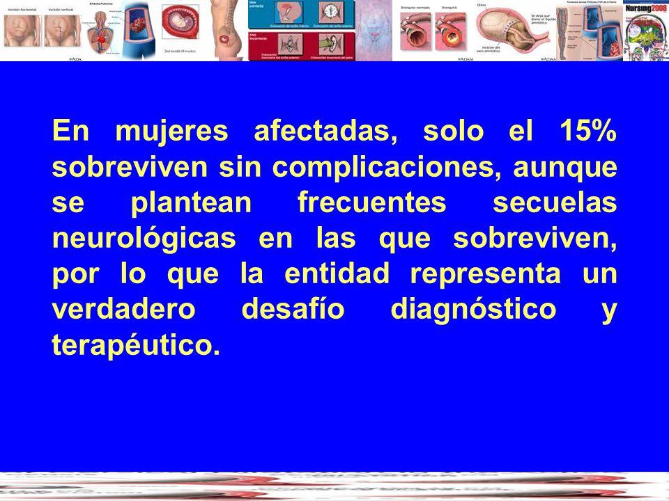 En mujeres afectadas, solo el 15% sobreviven sin complicaciones, aunque se plantean frecuentes secuelas neurológicas en las que sobreviven, por lo que