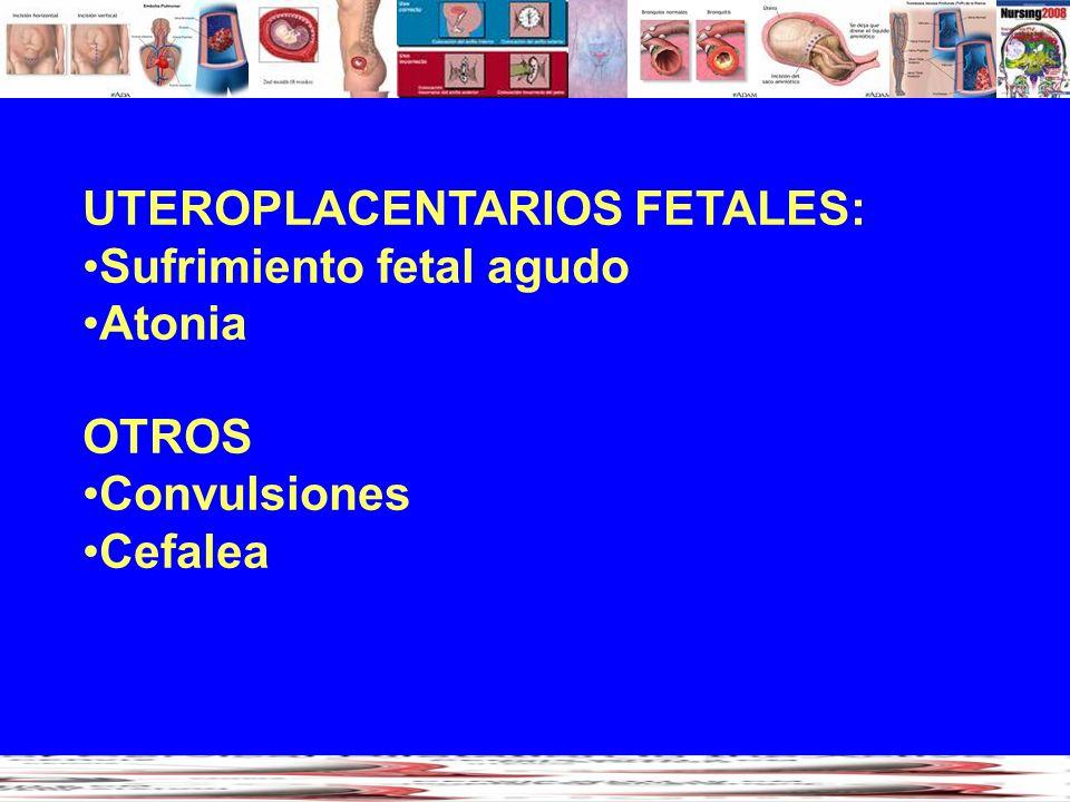 UTEROPLACENTARIOS FETALES: Sufrimiento fetal agudo Atonia OTROS Convulsiones Cefalea