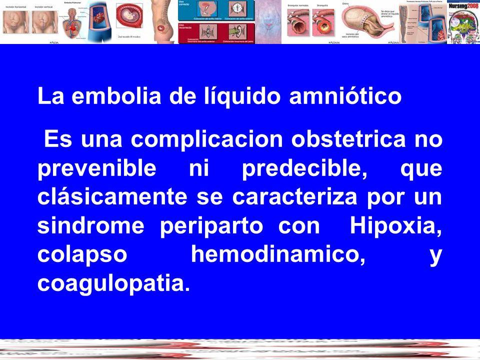 La embolia de líquido amniótico Es una complicacion obstetrica no prevenible ni predecible, que clásicamente se caracteriza por un sindrome periparto