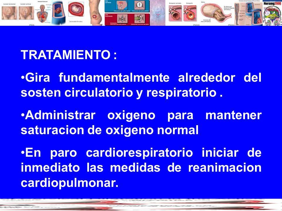 TRATAMIENTO : Gira fundamentalmente alrededor del sosten circulatorio y respiratorio. Administrar oxigeno para mantener saturacion de oxigeno normal E