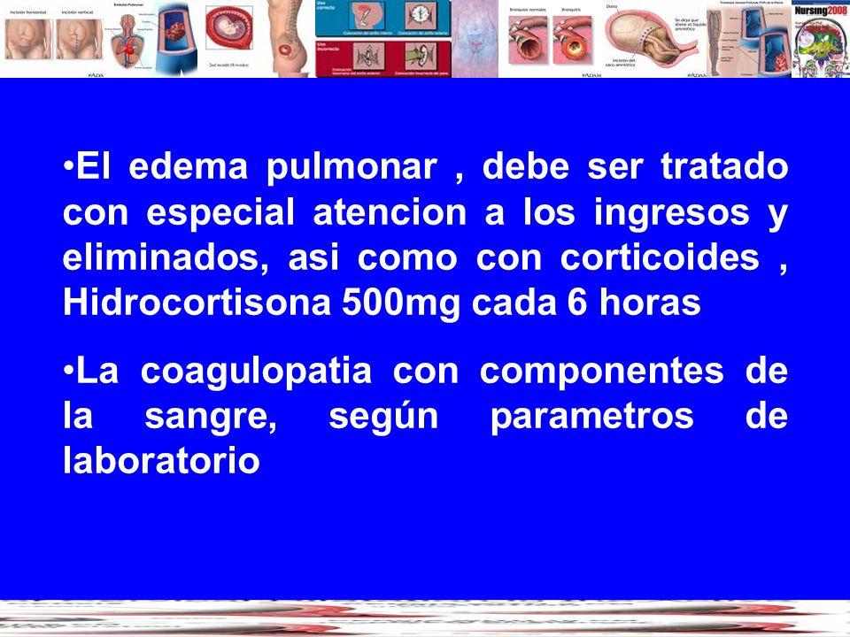 El edema pulmonar, debe ser tratado con especial atencion a los ingresos y eliminados, asi como con corticoides, Hidrocortisona 500mg cada 6 horas La