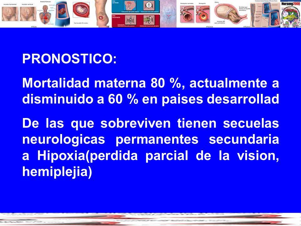 PRONOSTICO: Mortalidad materna 80 %, actualmente a disminuido a 60 % en paises desarrollad De las que sobreviven tienen secuelas neurologicas permanen