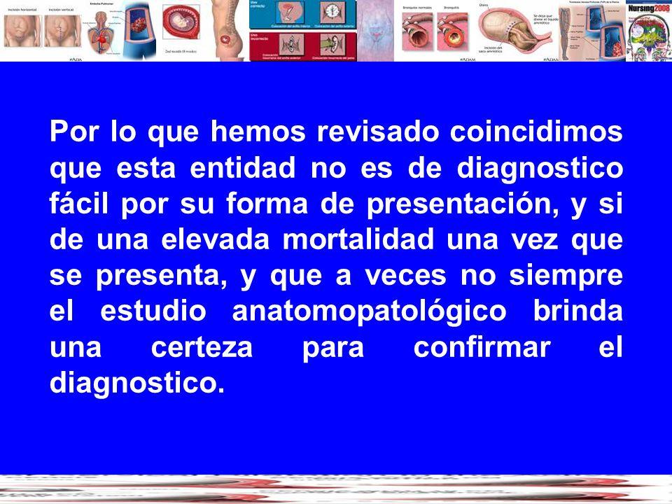 Por lo que hemos revisado coincidimos que esta entidad no es de diagnostico fácil por su forma de presentación, y si de una elevada mortalidad una vez