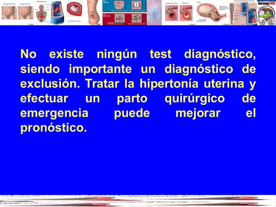 No existe ningún test diagnóstico, siendo importante un diagnóstico de exclusión. Tratar la hipertonía uterina y efectuar un parto quirúrgico de emerg