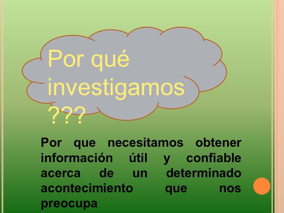 Por qué investigamos ??? Por que necesitamos obtener información útil y confiable acerca de un determinado acontecimiento que nos preocupa