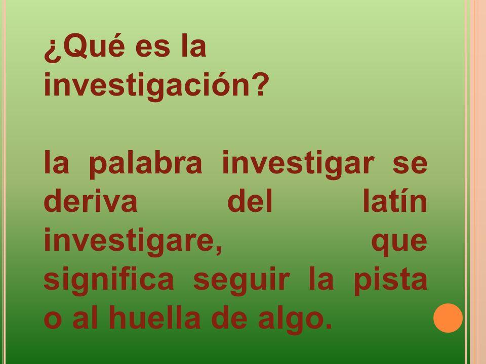 ¿Qué es la investigación? la palabra investigar se deriva del latín investigare, que significa seguir la pista o al huella de algo.