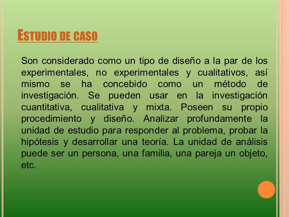 E STUDIO DE CASO Son considerado como un tipo de diseño a la par de los experimentales, no experimentales y cualitativos, así mismo se ha concebido co