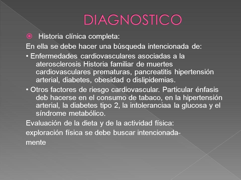 Historia clínica completa: En ella se debe hacer una búsqueda intencionada de: Enfermedades cardiovasculares asociadas a la aterosclerosis Historia fa