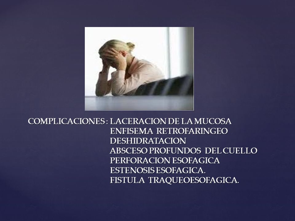 COMPLICACIONES : LACERACION DE LA MUCOSA ENFISEMA RETROFARINGEO DESHIDRATACION ABSCESO PROFUNDOS DEL CUELLO PERFORACION ESOFAGICA ESTENOSIS ESOFAGICA.