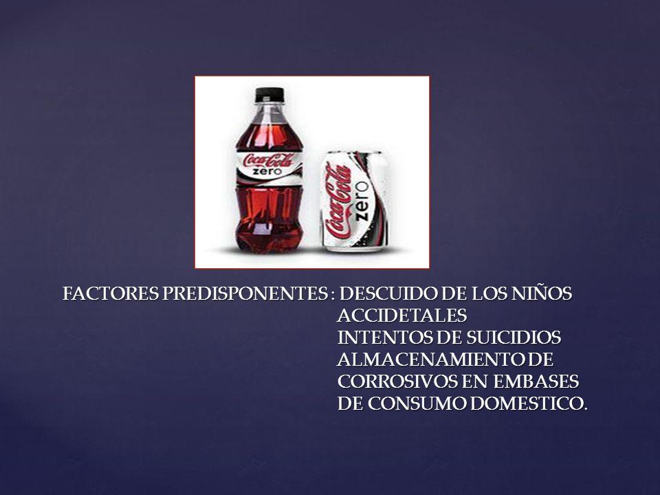 FACTORES PREDISPONENTES : DESCUIDO DE LOS NIÑOS ACCIDETALES INTENTOS DE SUICIDIOS ALMACENAMIENTO DE CORROSIVOS EN EMBASES DE CONSUMO DOMESTICO.