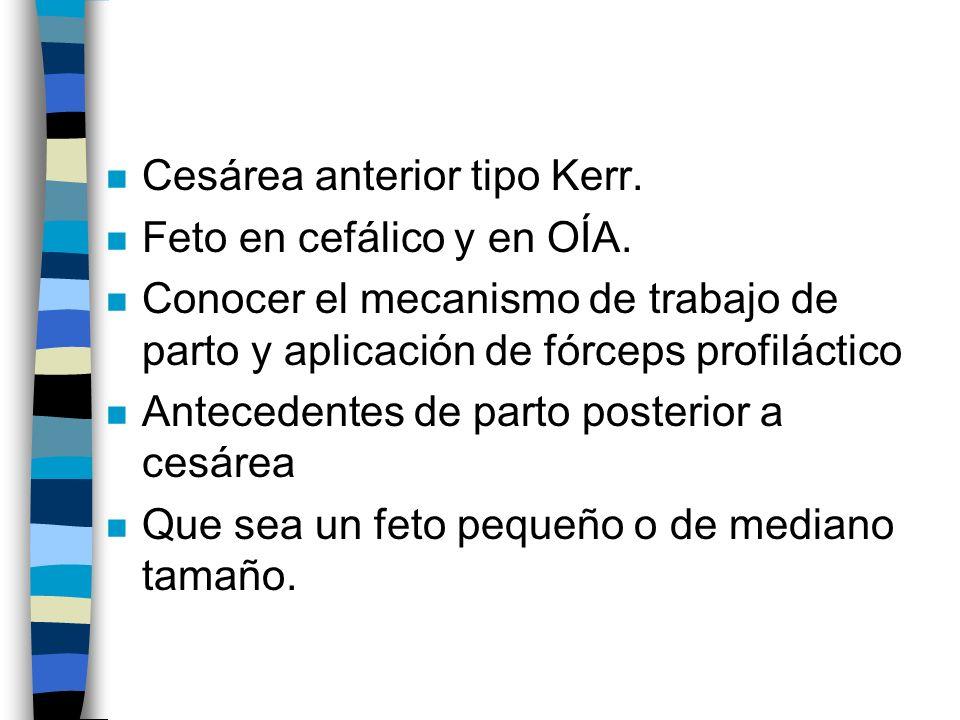 n Cesárea anterior tipo Kerr. n Feto en cefálico y en OÍA. n Conocer el mecanismo de trabajo de parto y aplicación de fórceps profiláctico n Anteceden