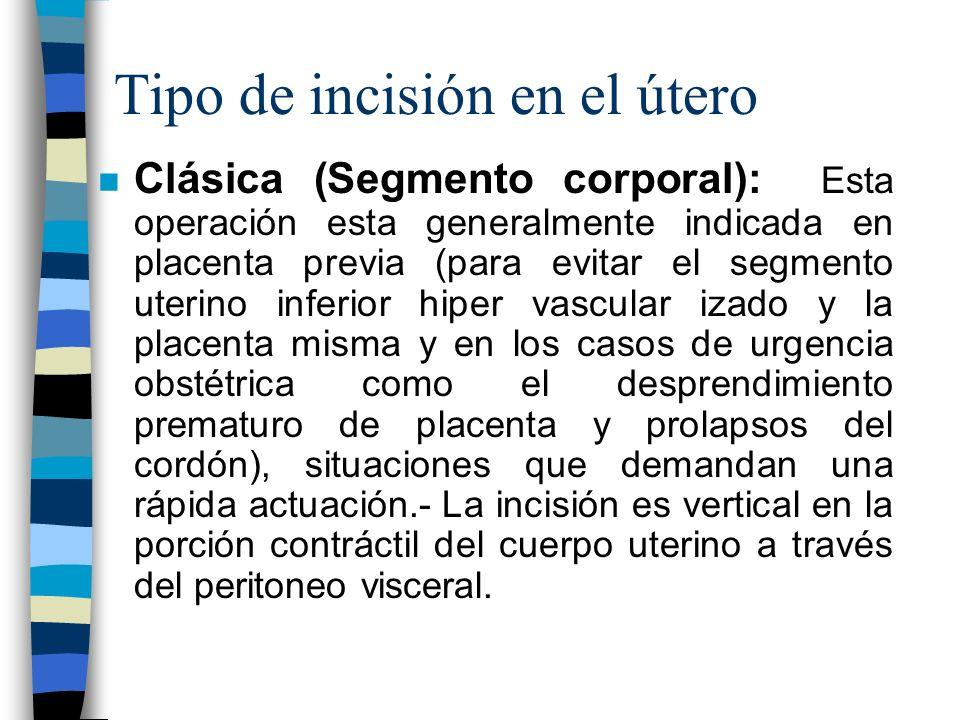 Tipo de incisión en el útero n Clásica (Segmento corporal): Esta operación esta generalmente indicada en placenta previa (para evitar el segmento uter