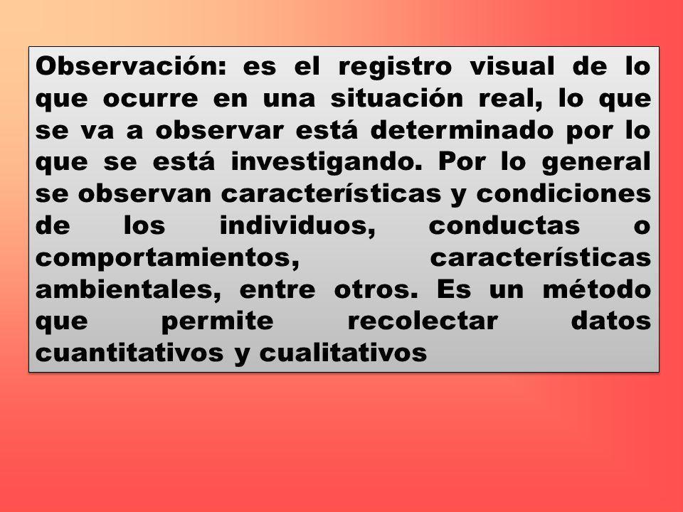 Observación: es el registro visual de lo que ocurre en una situación real, lo que se va a observar está determinado por lo que se está investigando. P