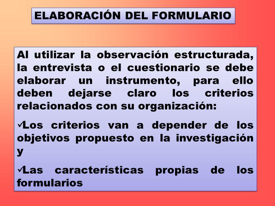 ELABORACIÓN DEL FORMULARIO Al utilizar la observación estructurada, la entrevista o el cuestionario se debe elaborar un instrumento, para ello deben d