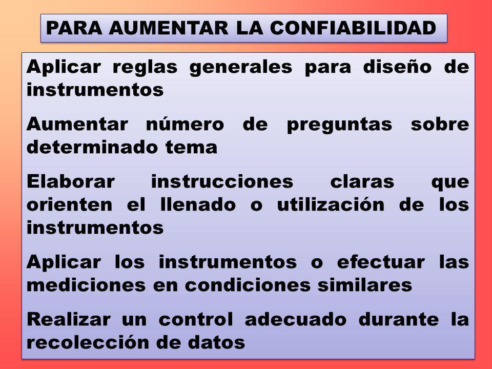 PARA AUMENTAR LA CONFIABILIDAD Aplicar reglas generales para diseño de instrumentos Aumentar número de preguntas sobre determinado tema Elaborar instr