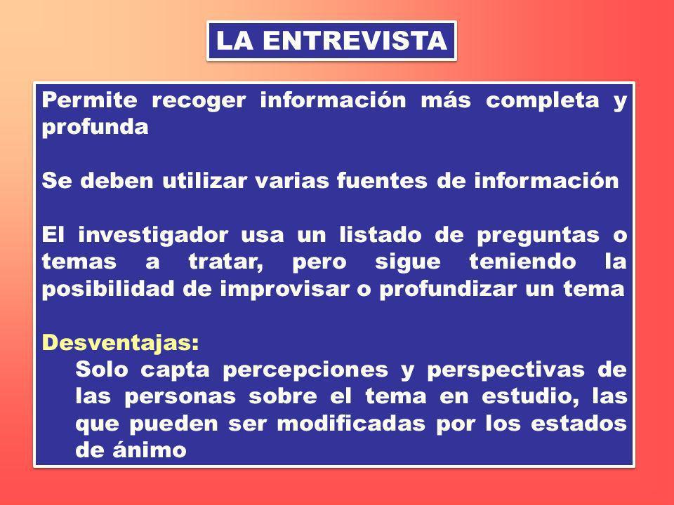 LA ENTREVISTA Permite recoger información más completa y profunda Se deben utilizar varias fuentes de información El investigador usa un listado de pr