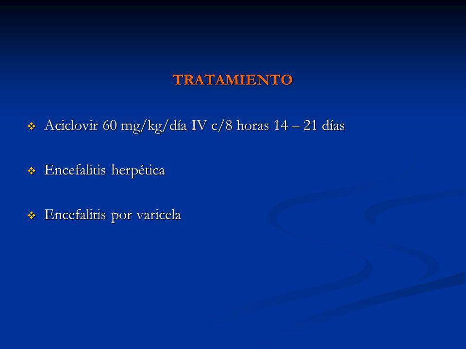 TRATAMIENTO Aciclovir 60 mg/kg/día IV c/8 horas 14 – 21 días Aciclovir 60 mg/kg/día IV c/8 horas 14 – 21 días Encefalitis herpética Encefalitis herpét