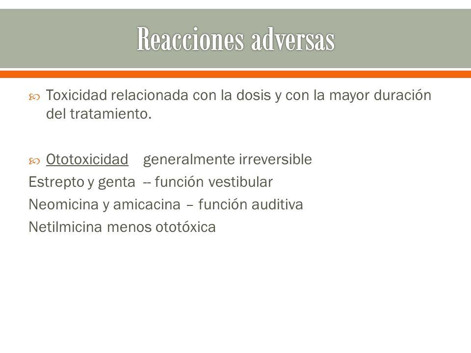Toxicidad relacionada con la dosis y con la mayor duración del tratamiento. Ototoxicidad generalmente irreversible Estrepto y genta -- función vestibu