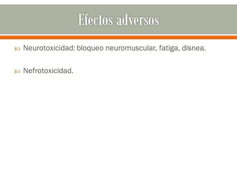 Neurotoxicidad: bloqueo neuromuscular, fatiga, disnea. Nefrotoxicidad.