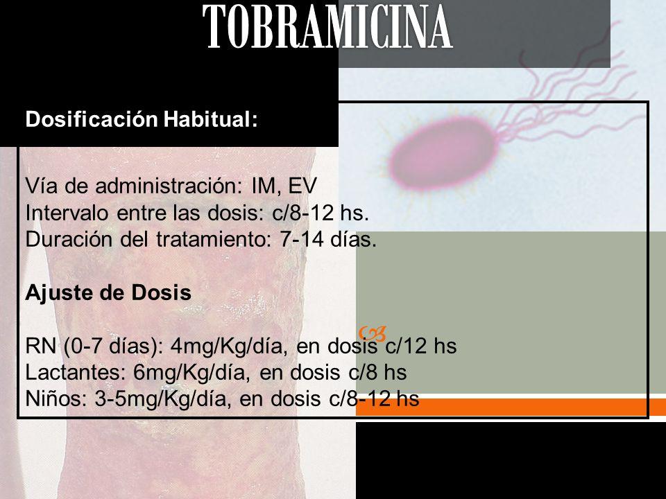 Dosificación Habitual: Vía de administración: IM, EV Intervalo entre las dosis: c/8-12 hs. Duración del tratamiento: 7-14 días. Ajuste de Dosis RN (0-