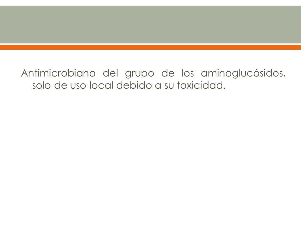 Antimicrobiano del grupo de los aminoglucósidos, solo de uso local debido a su toxicidad.