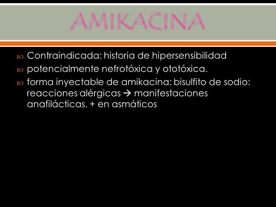 Contraindicada: historia de hipersensibilidad potencialmente nefrotóxica y ototóxica. forma inyectable de amikacina: bisulfito de sodio: reacciones al