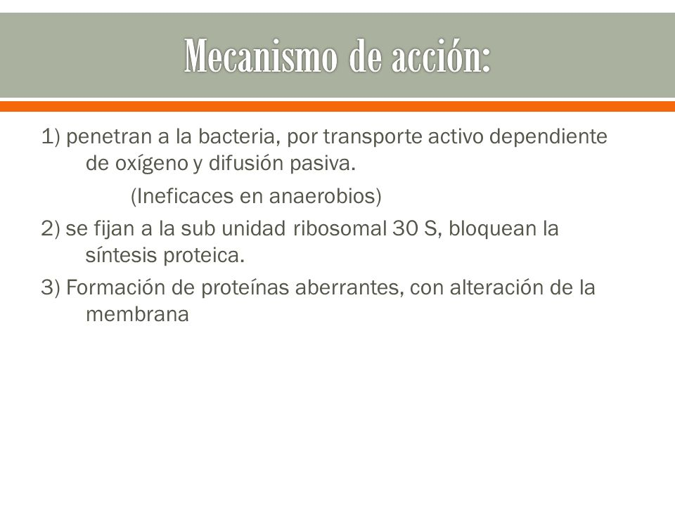 1) penetran a la bacteria, por transporte activo dependiente de oxígeno y difusión pasiva. (Ineficaces en anaerobios) 2) se fijan a la sub unidad ribo