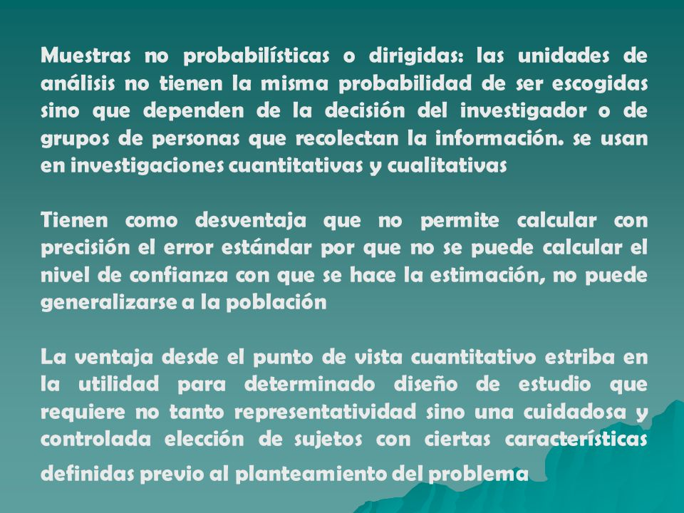 Muestras no probabilísticas o dirigidas: las unidades de análisis no tienen la misma probabilidad de ser escogidas sino que dependen de la decisión de