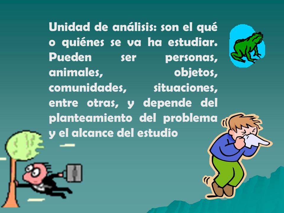 Unidad de análisis: son el qué o quiénes se va ha estudiar. Pueden ser personas, animales, objetos, comunidades, situaciones, entre otras, y depende d