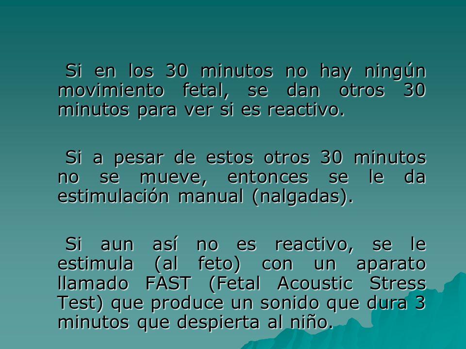 Si en los 30 minutos no hay ningún movimiento fetal, se dan otros 30 minutos para ver si es reactivo. Si en los 30 minutos no hay ningún movimiento fe