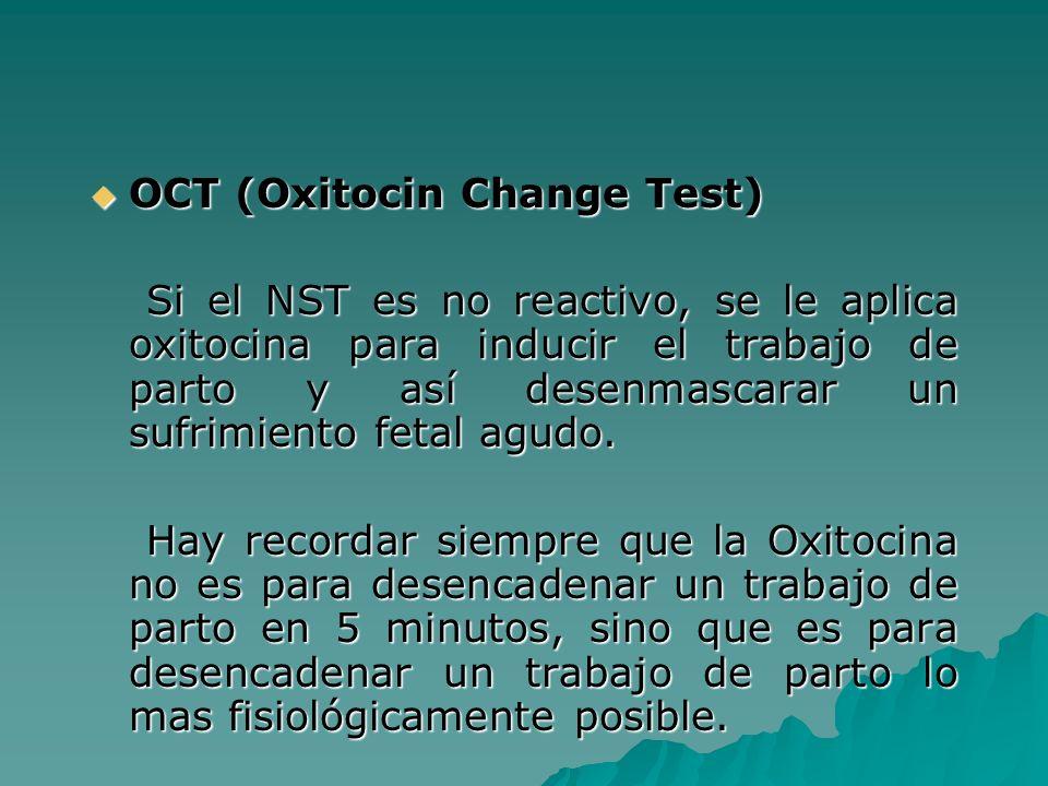 OCT (Oxitocin Change Test) OCT (Oxitocin Change Test) Si el NST es no reactivo, se le aplica oxitocina para inducir el trabajo de parto y así desenmas