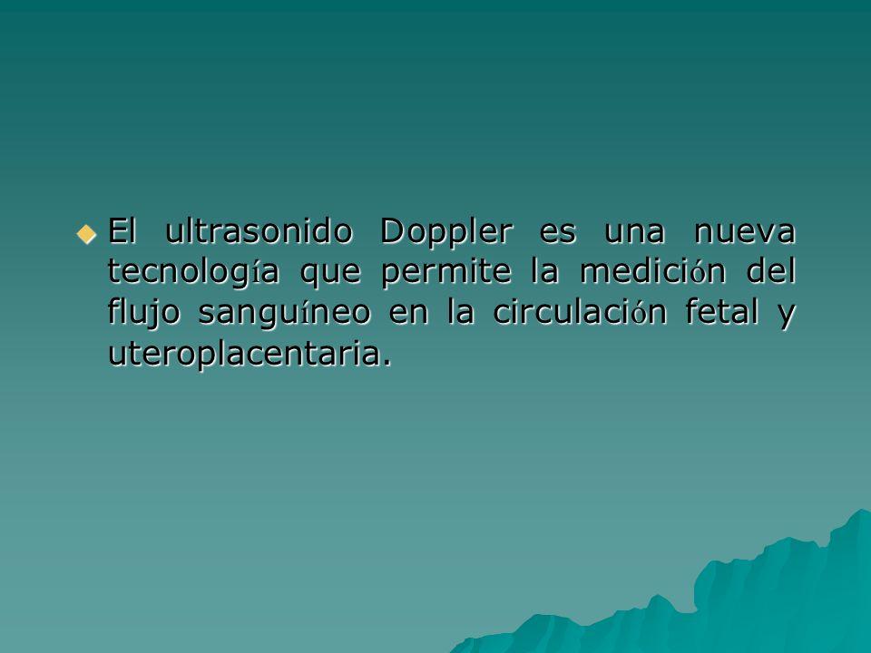 El ultrasonido Doppler es una nueva tecnolog í a que permite la medici ó n del flujo sangu í neo en la circulaci ó n fetal y uteroplacentaria. El ultr