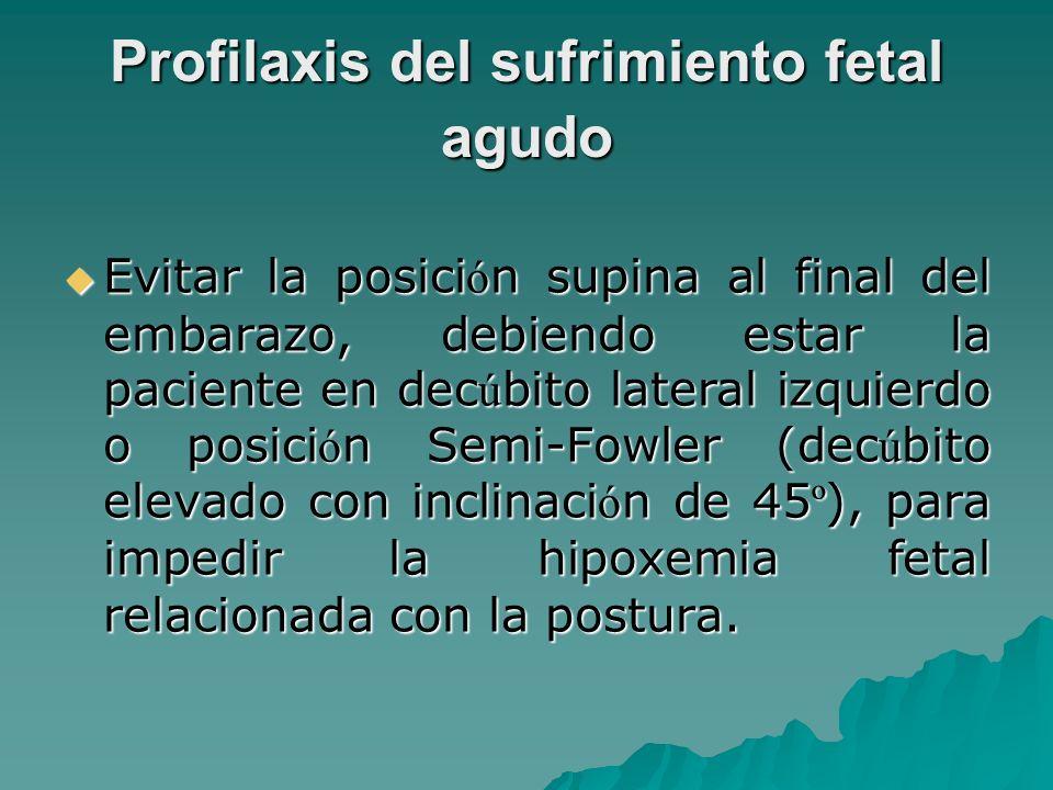 Profilaxis del sufrimiento fetal agudo Evitar la posici ó n supina al final del embarazo, debiendo estar la paciente en dec ú bito lateral izquierdo o