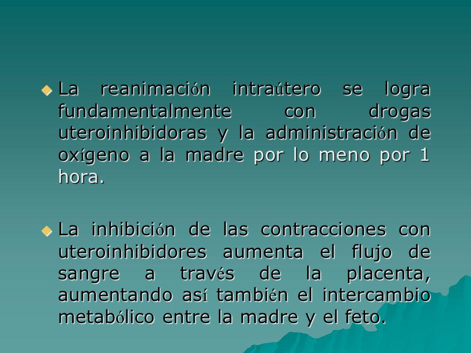 La reanimaci ó n intra ú tero se logra fundamentalmente con drogas uteroinhibidoras y la administraci ó n de ox í geno a la madre por lo meno por 1 ho