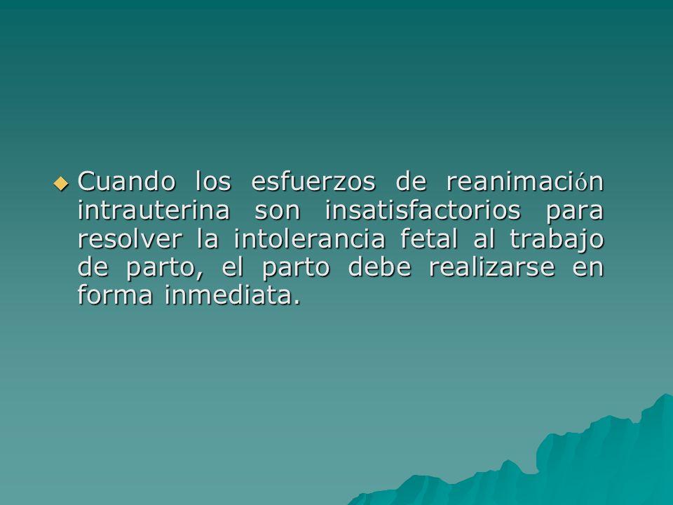 Cuando los esfuerzos de reanimaci ó n intrauterina son insatisfactorios para resolver la intolerancia fetal al trabajo de parto, el parto debe realiza