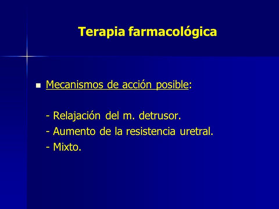 Terapia farmacológica : Mecanismos de acción posible: - - Relajación del m. detrusor. - Aumento de la resistencia uretral. - Mixto.