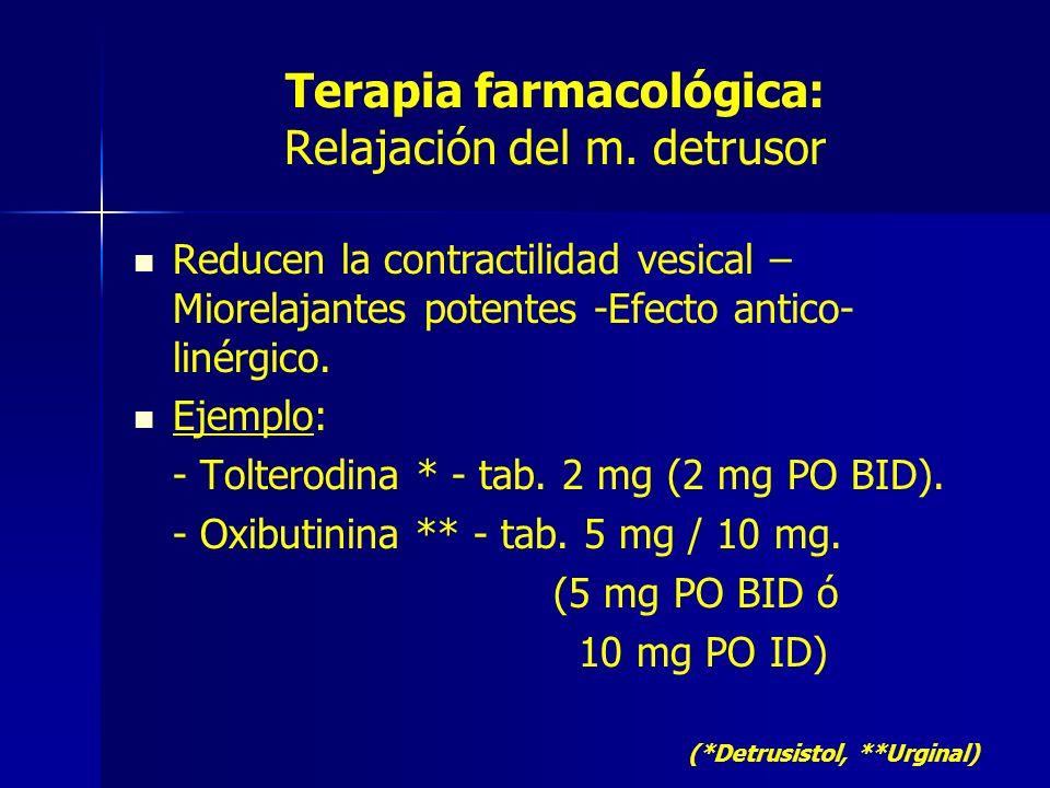 Terapia farmacológica: Relajación del m. detrusor Reducen la contractilidad vesical – Miorelajantes potentes -Efecto antico- linérgico. Ejemplo: - Tol