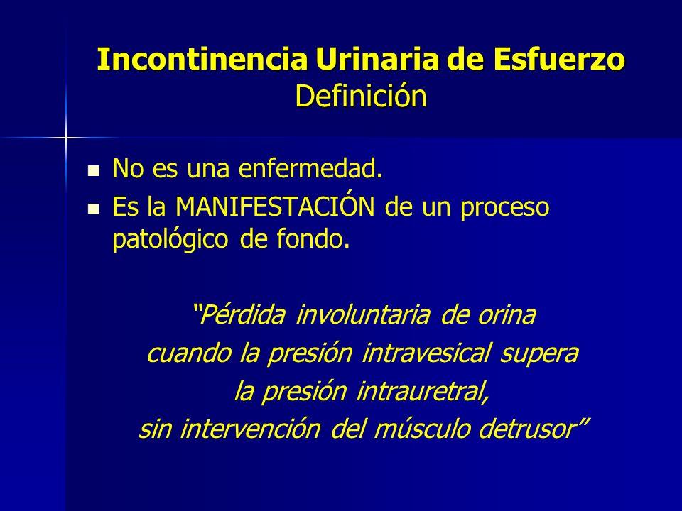 Incontinencia Urinaria de Esfuerzo Definición No es una enfermedad. Es la MANIFESTACIÓN de un proceso patológico de fondo. Pérdida involuntaria de ori