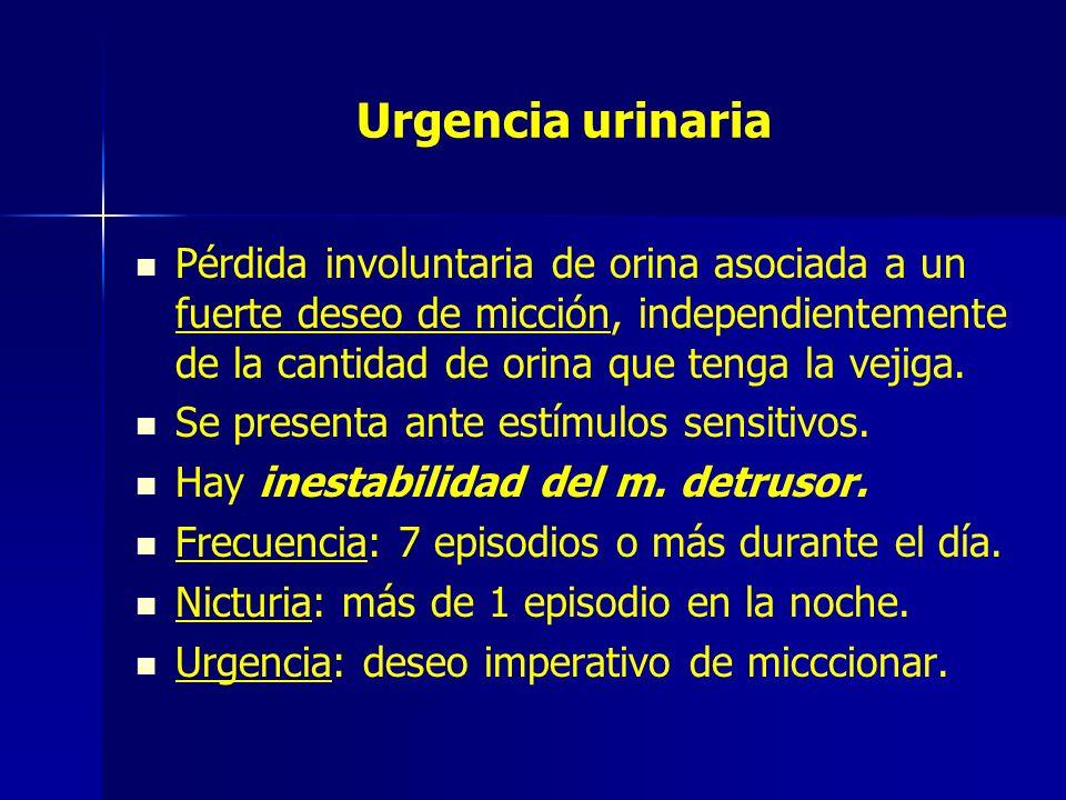 Urgencia urinaria Pérdida involuntaria de orina asociada a un fuerte deseo de micción, independientemente de la cantidad de orina que tenga la vejiga.