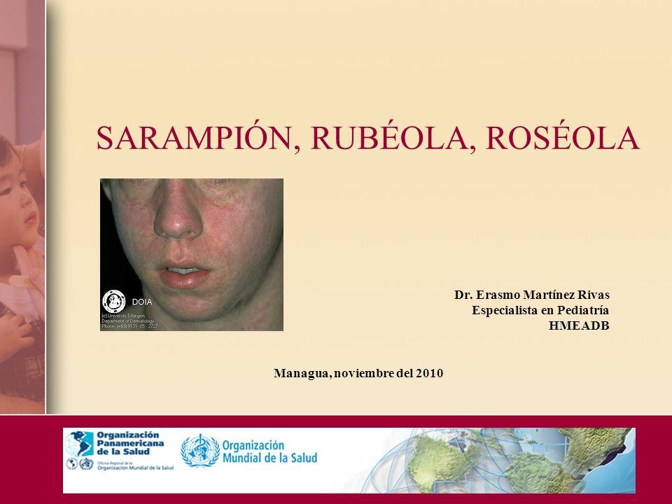 SARAMPIÓN, RUBÉOLA, ROSÉOLA Dr. Erasmo Martínez Rivas Especialista en Pediatría HMEADB Managua, noviembre del 2010