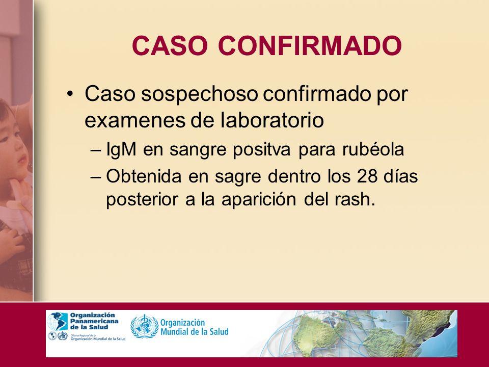CASO CONFIRMADO Caso sospechoso confirmado por examenes de laboratorio –IgM en sangre positva para rubéola –Obtenida en sagre dentro los 28 días poste