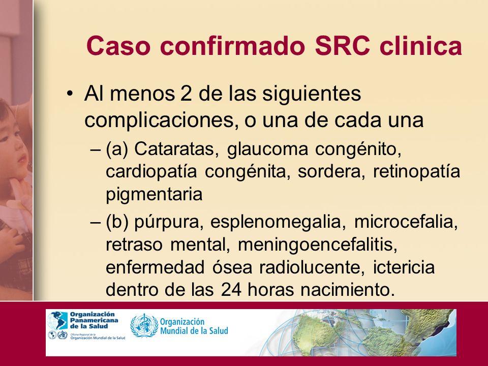 Caso confirmado SRC clinica Al menos 2 de las siguientes complicaciones, o una de cada una –(a) Cataratas, glaucoma congénito, cardiopatía congénita,
