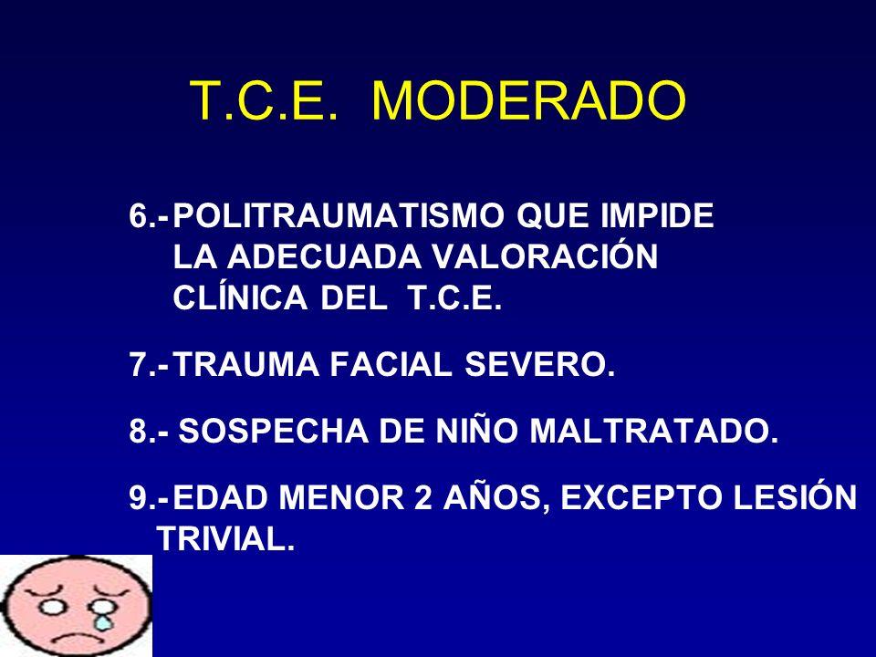 6.-POLITRAUMATISMO QUE IMPIDE LA ADECUADA VALORACIÓN CLÍNICA DEL T.C.E. 7.-TRAUMA FACIAL SEVERO. 8.- SOSPECHA DE NIÑO MALTRATADO. 9.-EDAD MENOR 2 AÑOS