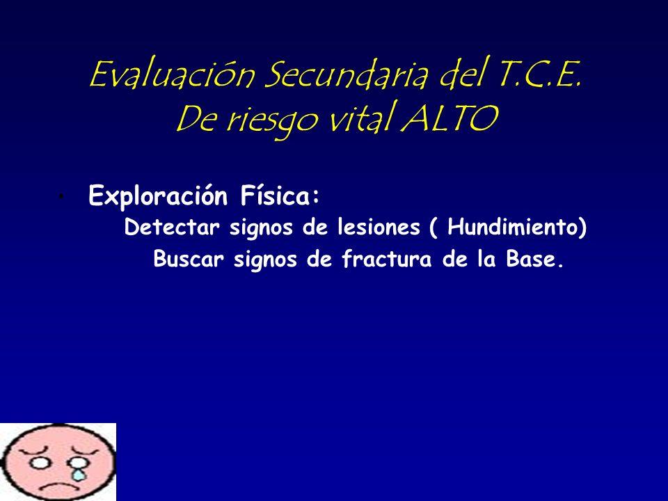 Evaluación Secundaria del T.C.E. De riesgo vital ALTO Exploración Física: Detectar signos de lesiones ( Hundimiento) Buscar signos de fractura de la B