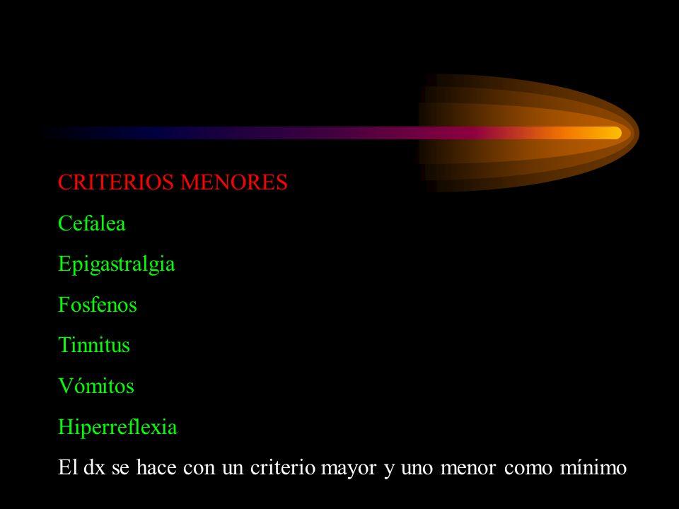 CRITERIOS MENORES Cefalea Epigastralgia Fosfenos Tinnitus Vómitos Hiperreflexia El dx se hace con un criterio mayor y uno menor como mínimo